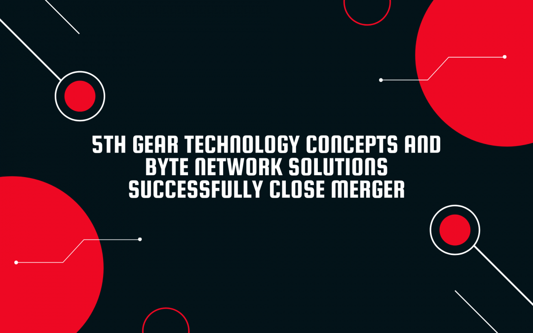 5th Gear Technology Concepts and Byte Network Solutions Successfully Close Merger